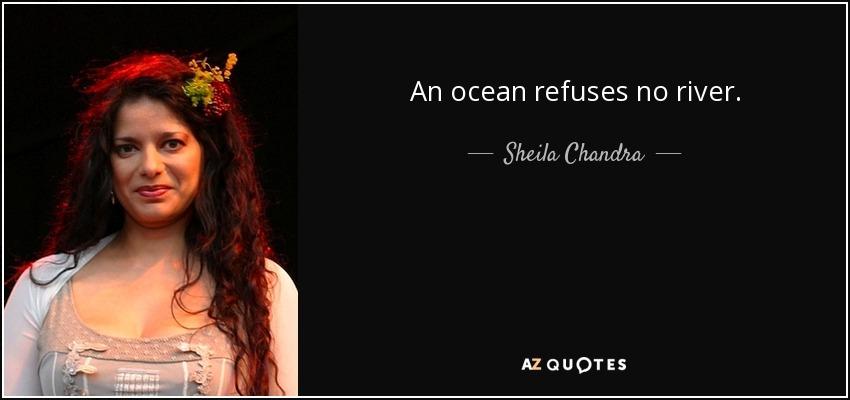 An ocean refuses no river. - Sheila Chandra