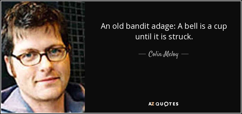 An old bandit adage: A bell is a cup until it is struck. - Colin Meloy