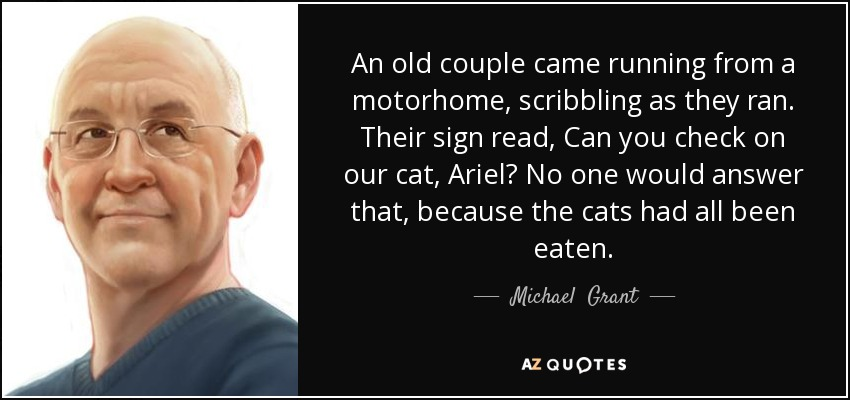 An old couple came running from a motorhome, scribbling as they ran. Their sign read, Can you check on our cat, Ariel? No one would answer that, because the cats had all been eaten. - Michael  Grant