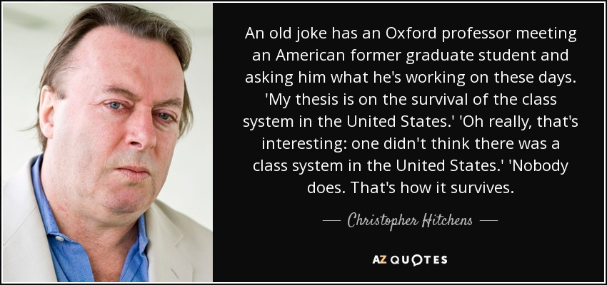 An old joke has an Oxford professor meeting an American former graduate student and asking him what he's working on these days. 'My thesis is on the survival of the class system in the United States.' 'Oh really, that's interesting: one didn't think there was a class system in the United States.' 'Nobody does. That's how it survives. - Christopher Hitchens