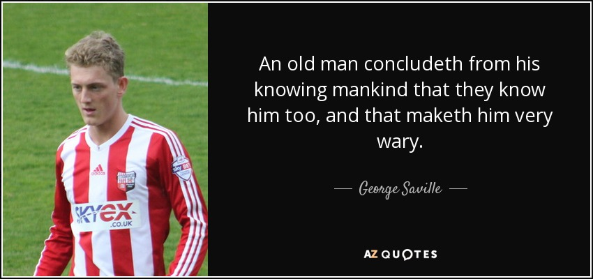 An old man concludeth from his knowing mankind that they know him too, and that maketh him very wary. - George Saville