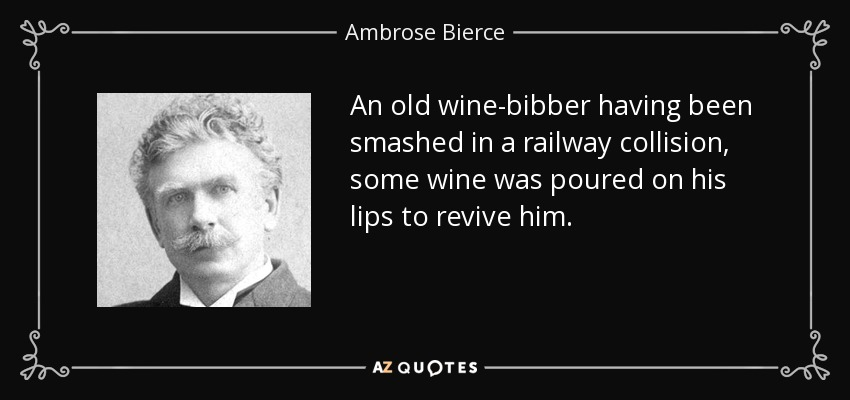 An old wine-bibber having been smashed in a railway collision, some wine was poured on his lips to revive him. - Ambrose Bierce