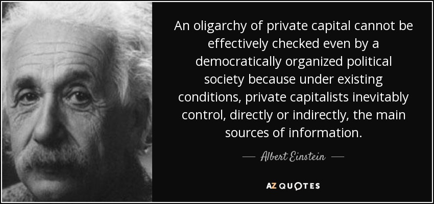 An oligarchy of private capital cannot be effectively checked even by a democratically organized political society because under existing conditions, private capitalists inevitably control, directly or indirectly, the main sources of information. - Albert Einstein