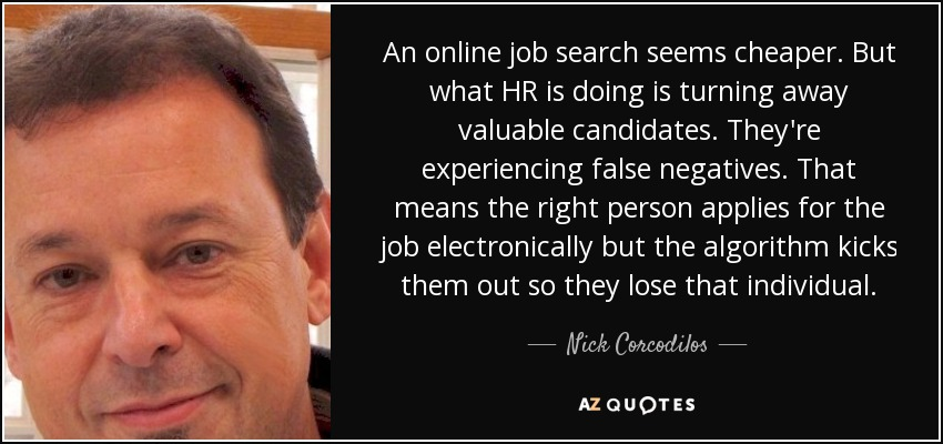 An online job search seems cheaper. But what HR is doing is turning away valuable candidates. They're experiencing false negatives. That means the right person applies for the job electronically but the algorithm kicks them out so they lose that individual. - Nick Corcodilos