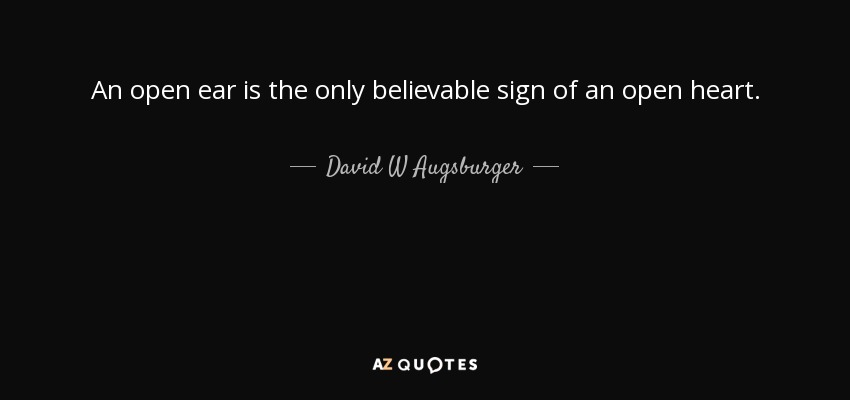 An open ear is the only believable sign of an open heart. - David W Augsburger