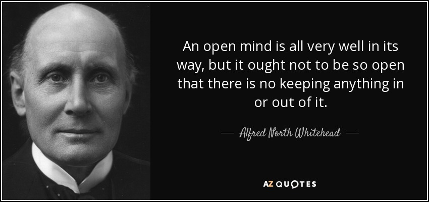 An open mind is all very well in its way, but it ought not to be so open that there is no keeping anything in or out of it. - Alfred North Whitehead