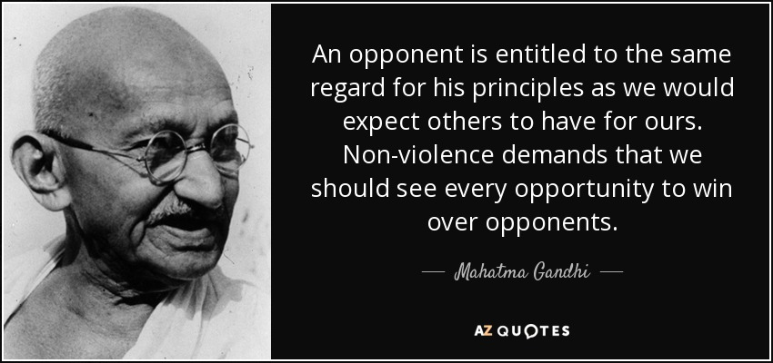 An opponent is entitled to the same regard for his principles as we would expect others to have for ours. Non-violence demands that we should see every opportunity to win over opponents. - Mahatma Gandhi