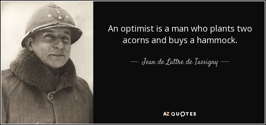 An optimist is a man who plants two acorns and buys a hammock. - Jean de Lattre de Tassigny