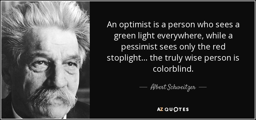 An optimist is a person who sees a green light everywhere, while a pessimist sees only the red stoplight... the truly wise person is colorblind. - Albert Schweitzer
