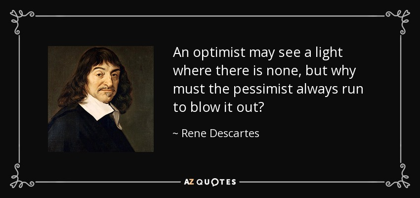 An optimist may see a light where there is none, but why must the pessimist always run to blow it out? - Rene Descartes