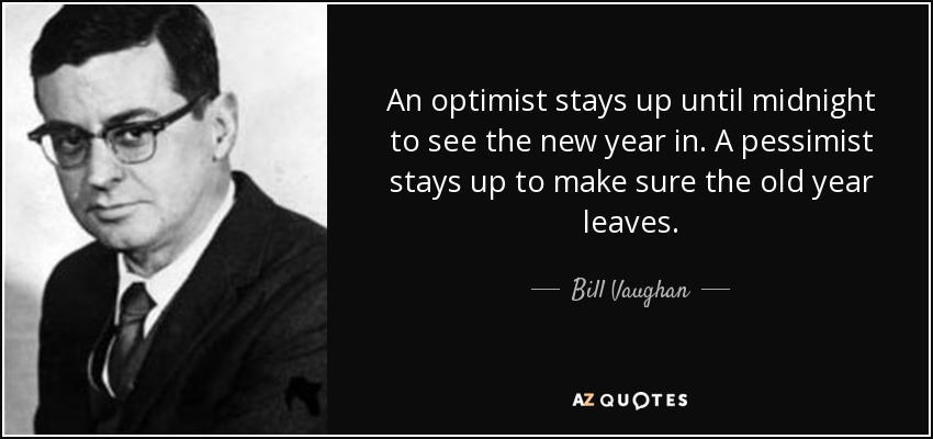 An optimist stays up until midnight to see the new year in. A pessimist stays up to make sure the old year leaves. - Bill Vaughan