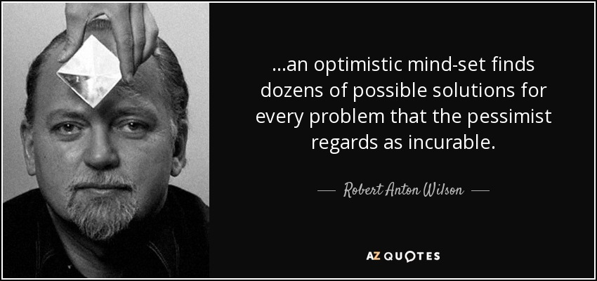 ...an optimistic mind-set finds dozens of possible solutions for every problem that the pessimist regards as incurable. - Robert Anton Wilson