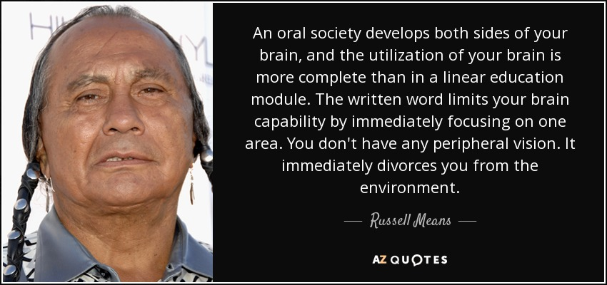 An oral society develops both sides of your brain, and the utilization of your brain is more complete than in a linear education module. The written word limits your brain capability by immediately focusing on one area. You don't have any peripheral vision. It immediately divorces you from the environment. - Russell Means