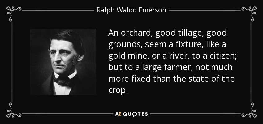 An orchard, good tillage, good grounds, seem a fixture, like a gold mine, or a river, to a citizen; but to a large farmer, not much more fixed than the state of the crop. - Ralph Waldo Emerson