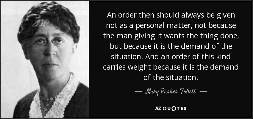 An order then should always be given not as a personal matter, not because the man giving it wants the thing done, but because it is the demand of the situation. And an order of this kind carries weight because it is the demand of the situation. - Mary Parker Follett