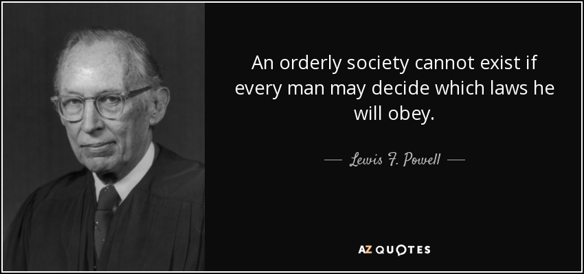 An orderly society cannot exist if every man may decide which laws he will obey. - Lewis F. Powell, Jr.