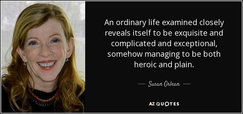 An ordinary life examined closely reveals itself to be exquisite and complicated and exceptional, somehow managing to be both heroic and plain. - Susan Orlean