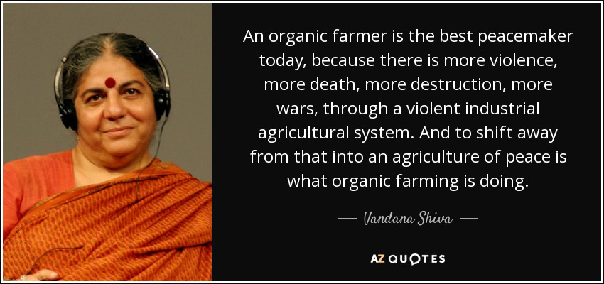 An organic farmer is the best peacemaker today, because there is more violence, more death, more destruction, more wars, through a violent industrial agricultural system. And to shift away from that into an agriculture of peace is what organic farming is doing. - Vandana Shiva