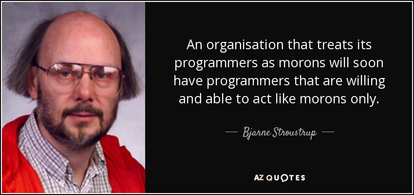 An organisation that treats its programmers as morons will soon have programmers that are willing and able to act like morons only. - Bjarne Stroustrup