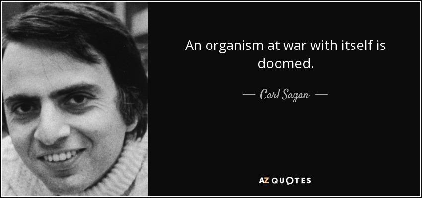 An organism at war with itself is doomed. - Carl Sagan