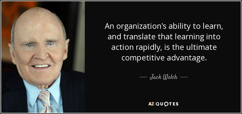 An organization's ability to learn, and translate that learning into action rapidly, is the ultimate competitive advantage. - Jack Welch