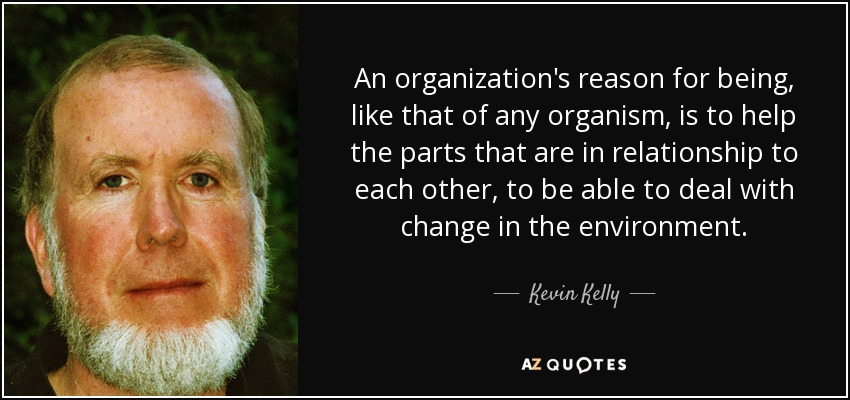 An organization's reason for being, like that of any organism, is to help the parts that are in relationship to each other, to be able to deal with change in the environment. - Kevin Kelly