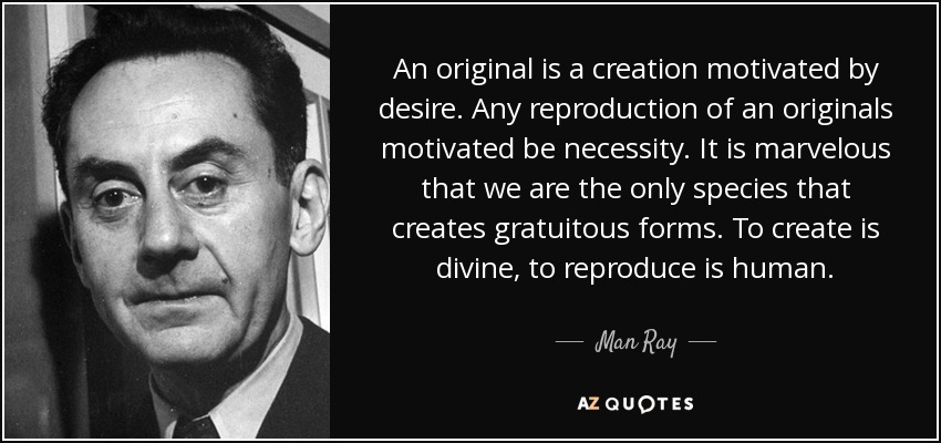 An original is a creation motivated by desire. Any reproduction of an originals motivated be necessity. It is marvelous that we are the only species that creates gratuitous forms. To create is divine, to reproduce is human. - Man Ray