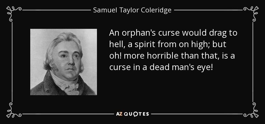 An orphan's curse would drag to hell, a spirit from on high; but oh! more horrible than that, is a curse in a dead man's eye! - Samuel Taylor Coleridge