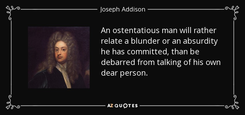 An ostentatious man will rather relate a blunder or an absurdity he has committed, than be debarred from talking of his own dear person. - Joseph Addison