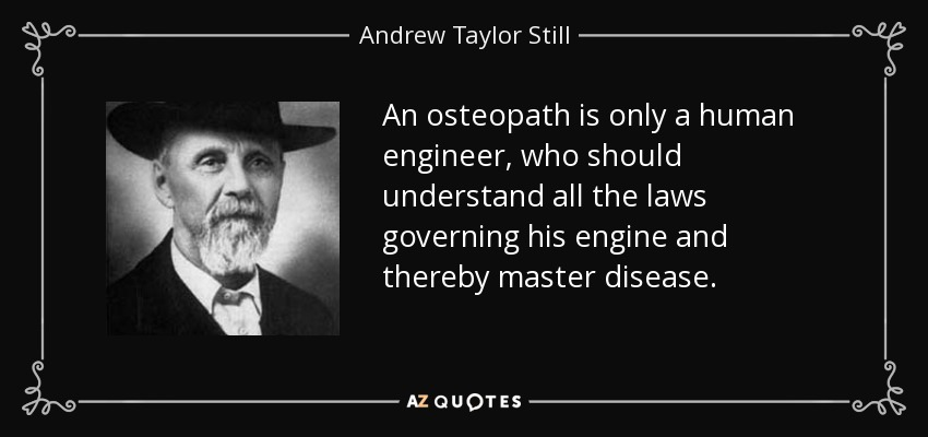 An osteopath is only a human engineer, who should understand all the laws governing his engine and thereby master disease. - Andrew Taylor Still