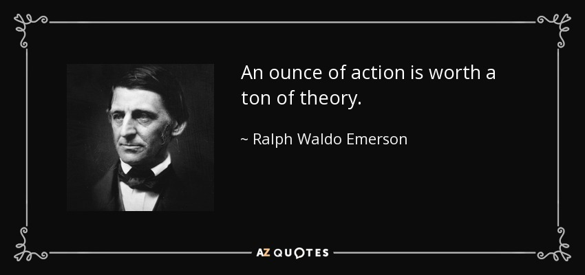 An ounce of action is worth a ton of theory. - Ralph Waldo Emerson