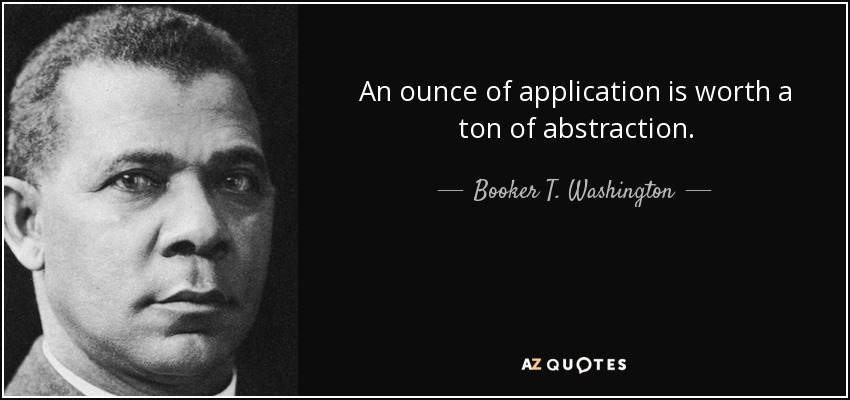 An ounce of application is worth a ton of abstraction. - Booker T. Washington