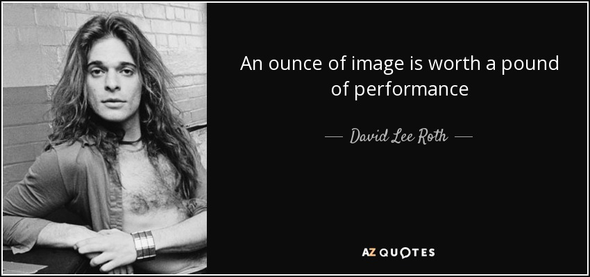 An ounce of image is worth a pound of performance - David Lee Roth