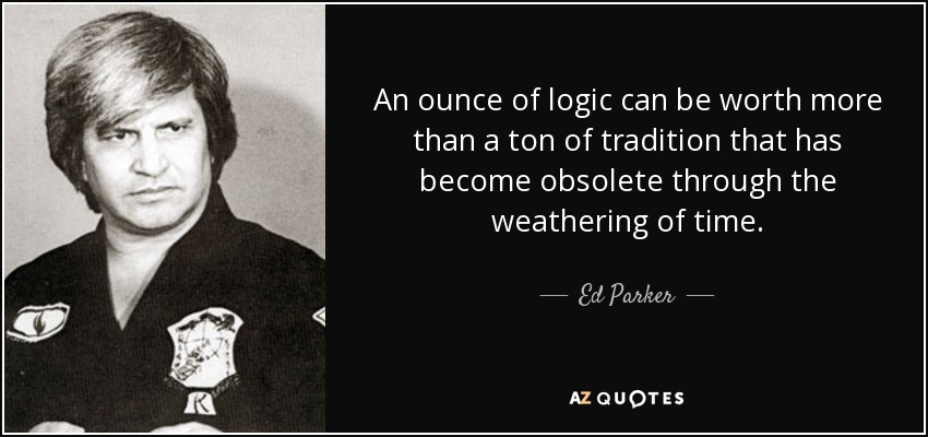 An ounce of logic can be worth more than a ton of tradition that has become obsolete through the weathering of time. - Ed Parker