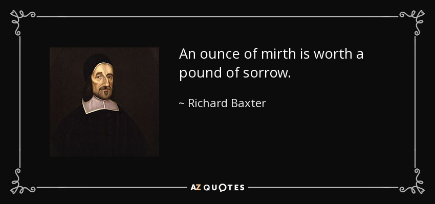 An ounce of mirth is worth a pound of sorrow. - Richard Baxter