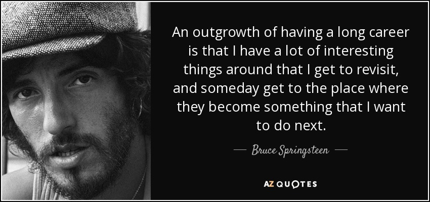 An outgrowth of having a long career is that I have a lot of interesting things around that I get to revisit, and someday get to the place where they become something that I want to do next. - Bruce Springsteen