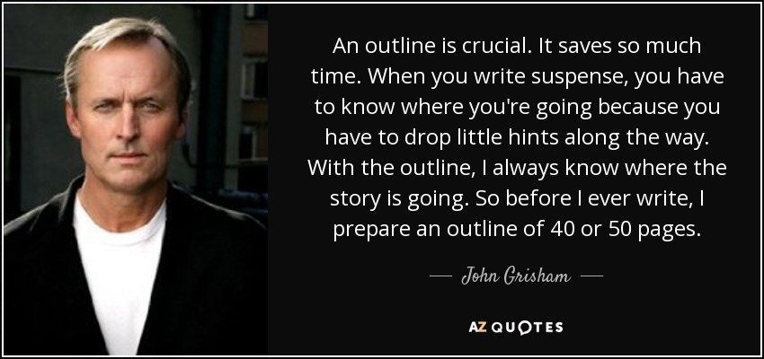 An outline is crucial. It saves so much time. When you write suspense, you have to know where you're going because you have to drop little hints along the way. With the outline, I always know where the story is going. So before I ever write, I prepare an outline of 40 or 50 pages. - John Grisham