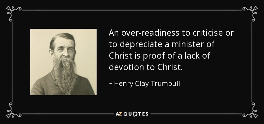 An over-readiness to criticise or to depreciate a minister of Christ is proof of a lack of devotion to Christ. - Henry Clay Trumbull