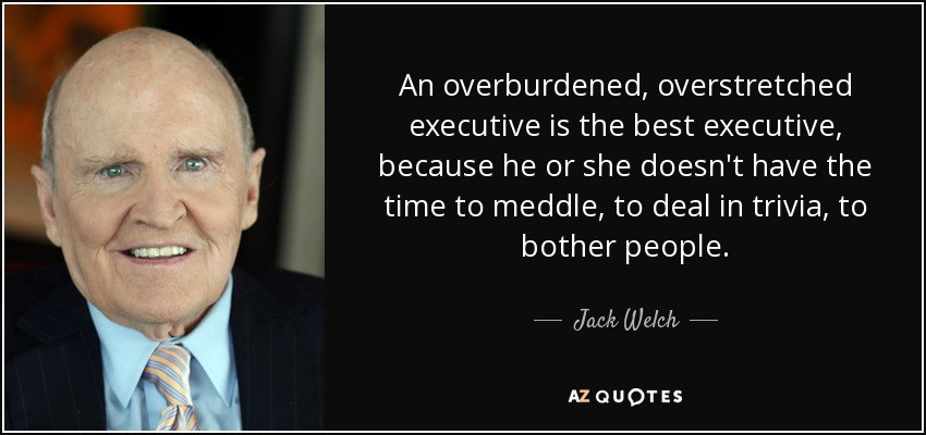 An overburdened, overstretched executive is the best executive, because he or she doesn't have the time to meddle, to deal in trivia, to bother people. - Jack Welch