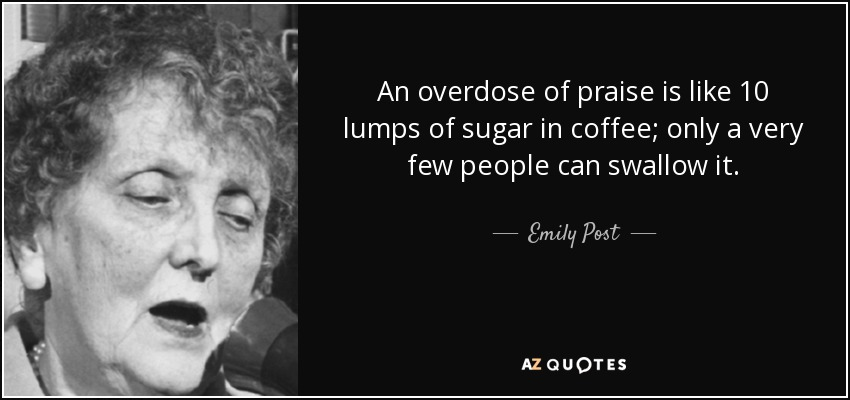 An overdose of praise is like 10 lumps of sugar in coffee; only a very few people can swallow it. - Emily Post