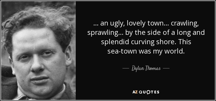 ... an ugly, lovely town ... crawling, sprawling ... by the side of a long and splendid curving shore. This sea-town was my world. - Dylan Thomas