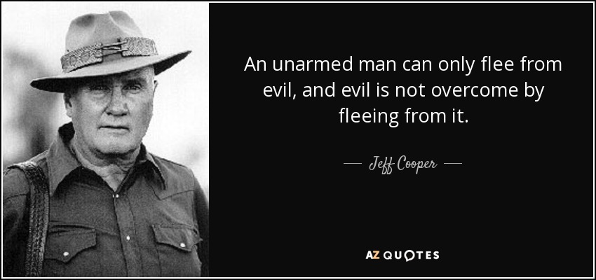 An unarmed man can only flee from evil, and evil is not overcome by fleeing from it. - Jeff Cooper