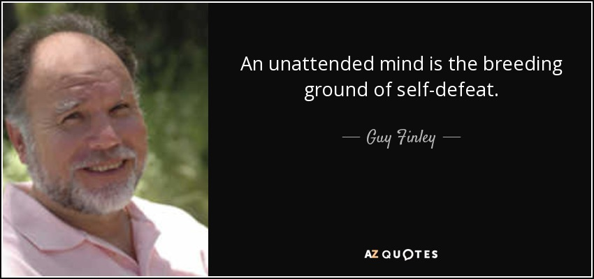 An unattended mind is the breeding ground of self-defeat. - Guy Finley