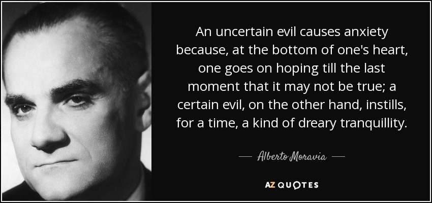 An uncertain evil causes anxiety because, at the bottom of one's heart, one goes on hoping till the last moment that it may not be true; a certain evil, on the other hand, instills, for a time, a kind of dreary tranquillity. - Alberto Moravia