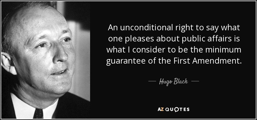An unconditional right to say what one pleases about public affairs is what I consider to be the minimum guarantee of the First Amendment. - Hugo Black