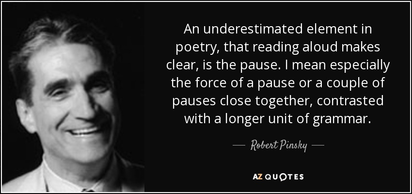 An underestimated element in poetry, that reading aloud makes clear, is the pause. I mean especially the force of a pause or a couple of pauses close together, contrasted with a longer unit of grammar. - Robert Pinsky