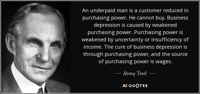 An underpaid man is a customer reduced in purchasing power. He cannot buy. Business depression is caused by weakened purchasing power. Purchasing power is weakened by uncertainty or insufficiency of income. The cure of business depression is through purchasing power, and the source of purchasing power is wages. - Henry Ford