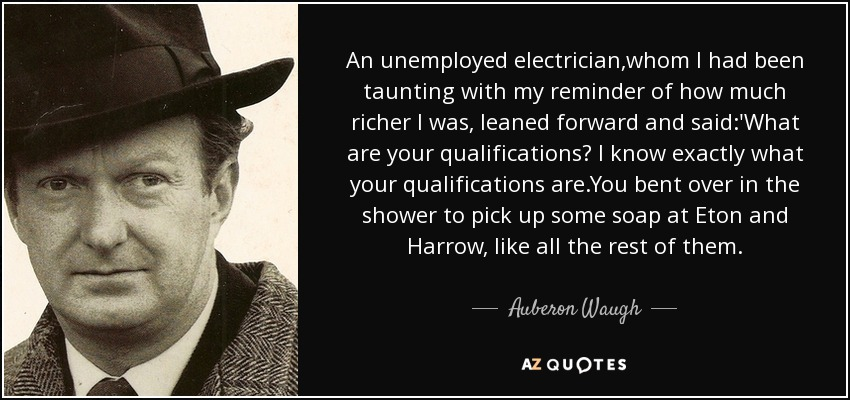 An unemployed electrician,whom I had been taunting with my reminder of how much richer I was, leaned forward and said:'What are your qualifications? I know exactly what your qualifications are.You bent over in the shower to pick up some soap at Eton and Harrow, like all the rest of them. - Auberon Waugh