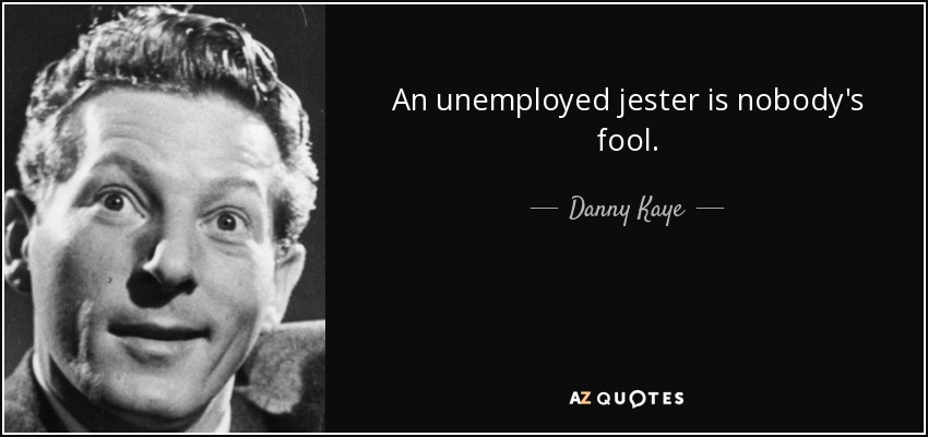 An unemployed jester is nobody's fool. - Danny Kaye