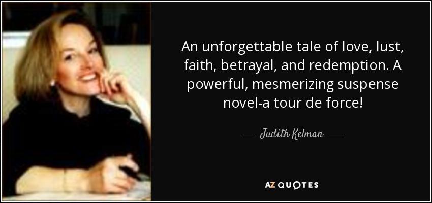 An unforgettable tale of love, lust, faith, betrayal, and redemption. A powerful, mesmerizing suspense novel-a tour de force! - Judith Kelman